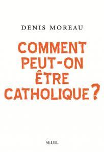 Couverture de l'ouvrage Comment peut-on être catholique ?