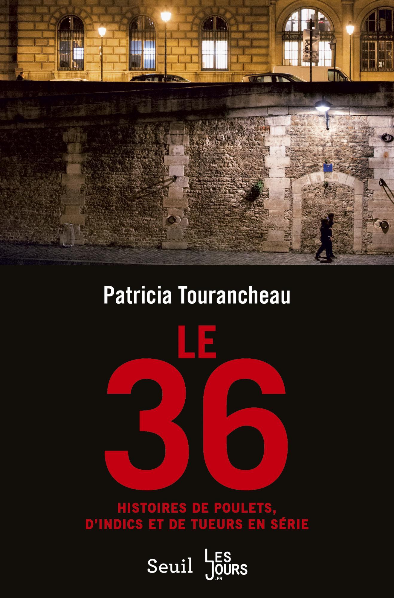 Le 36 - Histoires de poulets, d'indics et de tueurs en série - Patricia Tourancheau